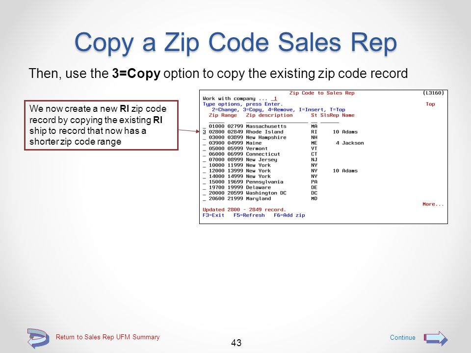 Copy a Zip Code Sales Rep First, use the 2=Change option to open up some zip codes In this example, we want to add a new zip code record for RI zip codes thru 02999, so we free up these zip codes by changing the existing RI record to end with zip code Return to Sales Rep UFM Summary Continue A sales rep may also be assigned at the same time by either keying the sales rep, or by using the F4=Lookup function
