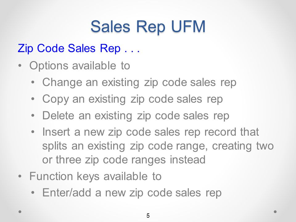 Sales Rep UFM Zip Code Sales Rep Feature An optional feature Determines sales rep to use for an order based on zip code of ship-to destination If zip code sales rep is defined, overrides sales rep in customer master Otherwise, uses normal sales rep from customer master Zip code sales reps may be defined as Individual zip codes with sales rep for each Range of zip codes with a single sales rep 4