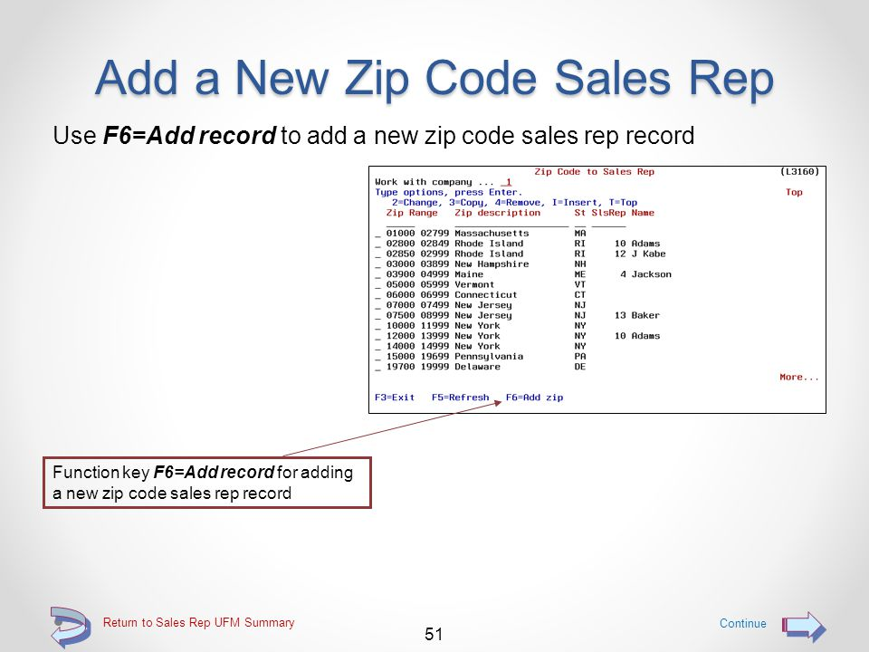 Add a New Zip Code Sales Rep Provides the ability for a user to add new zip code sales rep records to the zip code to sales rep file NOTE: Please note that when adding a new zip code sales rep record, the zip code range in the record being added MAY NOT OVERLAP and existing zip code range 50