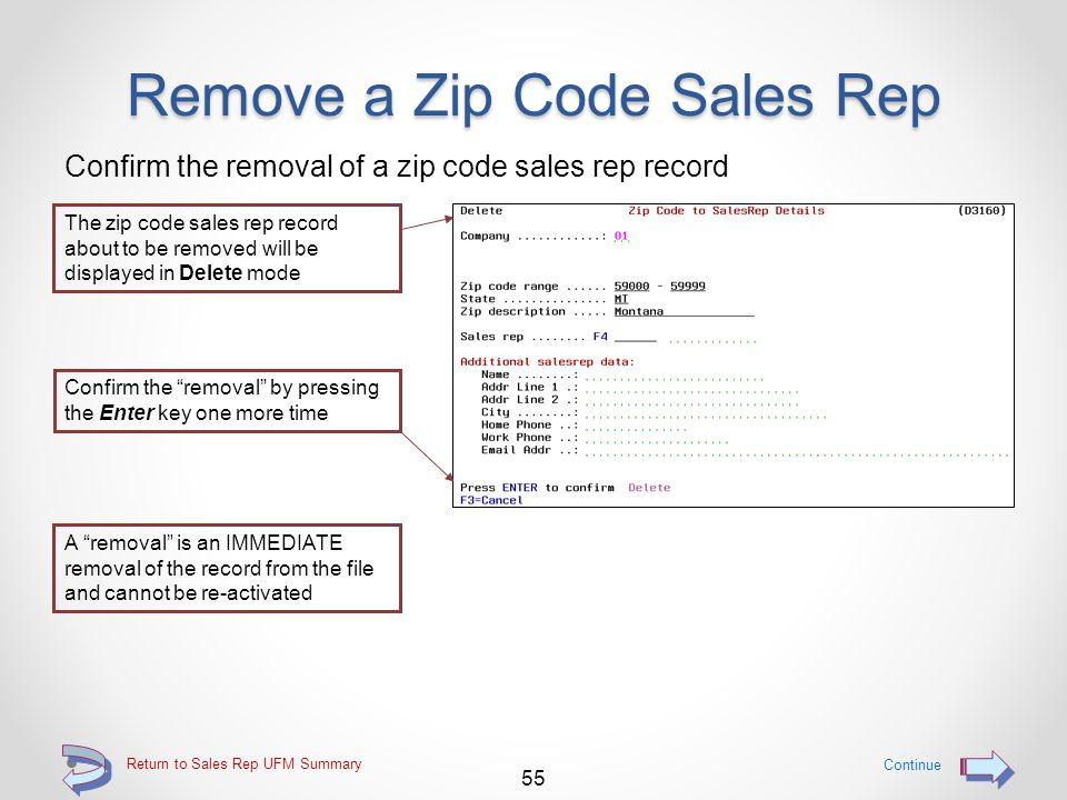 Remove a Zip Code Sales Rep Use option 4=Remove to immediately remove a zip code sales rep Use option 4=Remove to immediately remove a zip code sales rep record from the file Continue 54 Return to Sales Rep UFM Summary
