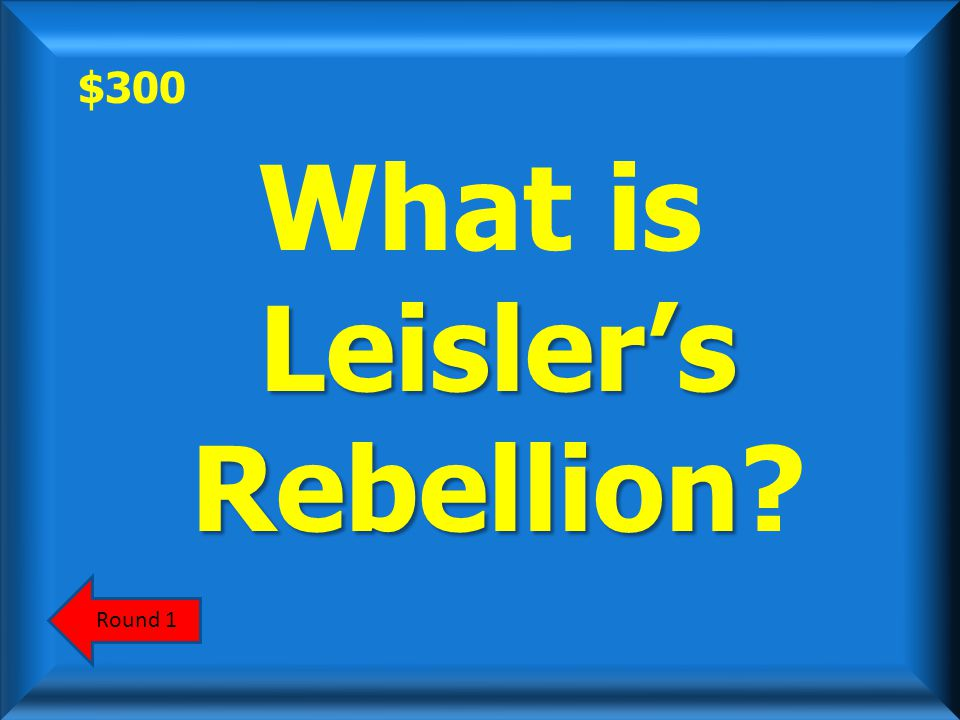 $300 This 1691 rebellion in New York was led by frustrated poor men who had no prospects of owning land. ScoreboardAnswer
