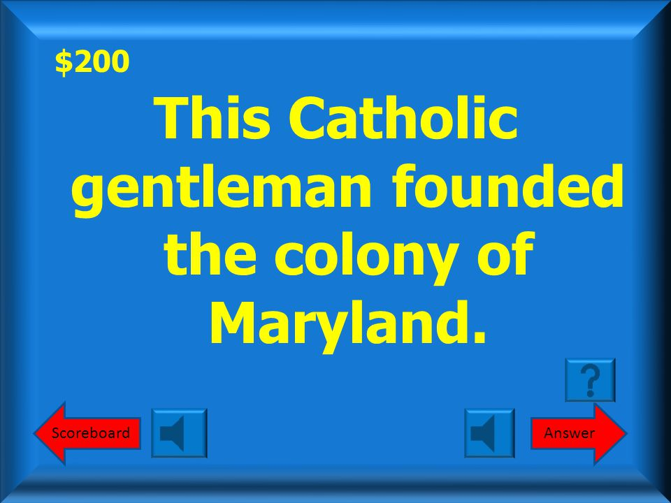 $200 This Catholic gentleman founded the colony of Maryland. ScoreboardAnswer