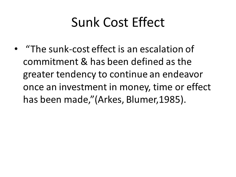 Sunk Cost Effect The sunk-cost effect is an escalation of commitment & has been defined as the greater tendency to continue an endeavor once an investment in money, time or effect has been made, (Arkes, Blumer,1985).