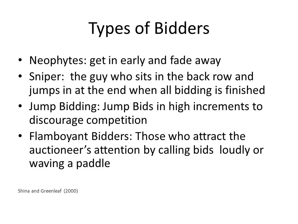 Types of Bidders Neophytes: get in early and fade away Sniper: the guy who sits in the back row and jumps in at the end when all bidding is finished Jump Bidding: Jump Bids in high increments to discourage competition Flamboyant Bidders: Those who attract the auctioneer's attention by calling bids loudly or waving a paddle Shina and Greenleaf (2000)