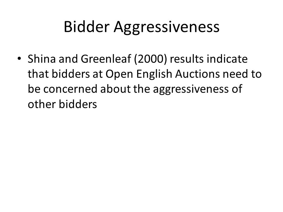 Bidder Aggressiveness Shina and Greenleaf (2000) results indicate that bidders at Open English Auctions need to be concerned about the aggressiveness of other bidders