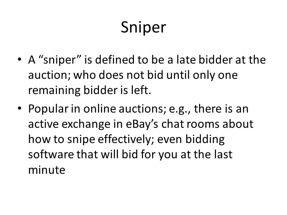 Sniper A sniper is defined to be a late bidder at the auction; who does not bid until only one remaining bidder is left.