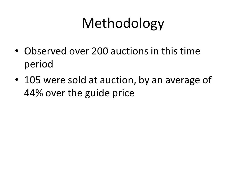 Methodology Observed over 200 auctions in this time period 105 were sold at auction, by an average of 44% over the guide price