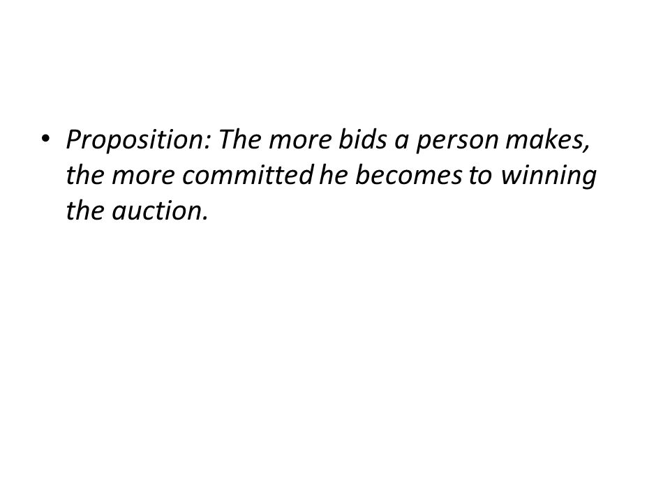 Proposition: The more bids a person makes, the more committed he becomes to winning the auction.