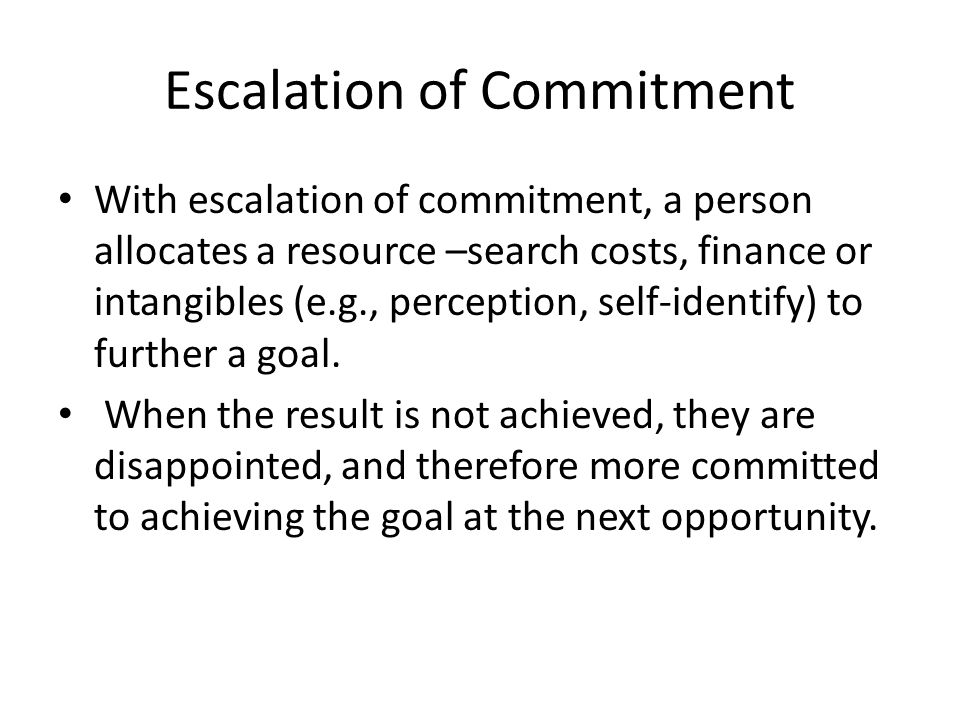Escalation of Commitment With escalation of commitment, a person allocates a resource –search costs, finance or intangibles (e.g., perception, self-identify) to further a goal.