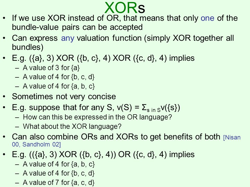 XORs If we use XOR instead of OR, that means that only one of the bundle-value pairs can be accepted Can express any valuation function (simply XOR together all bundles) E.g.