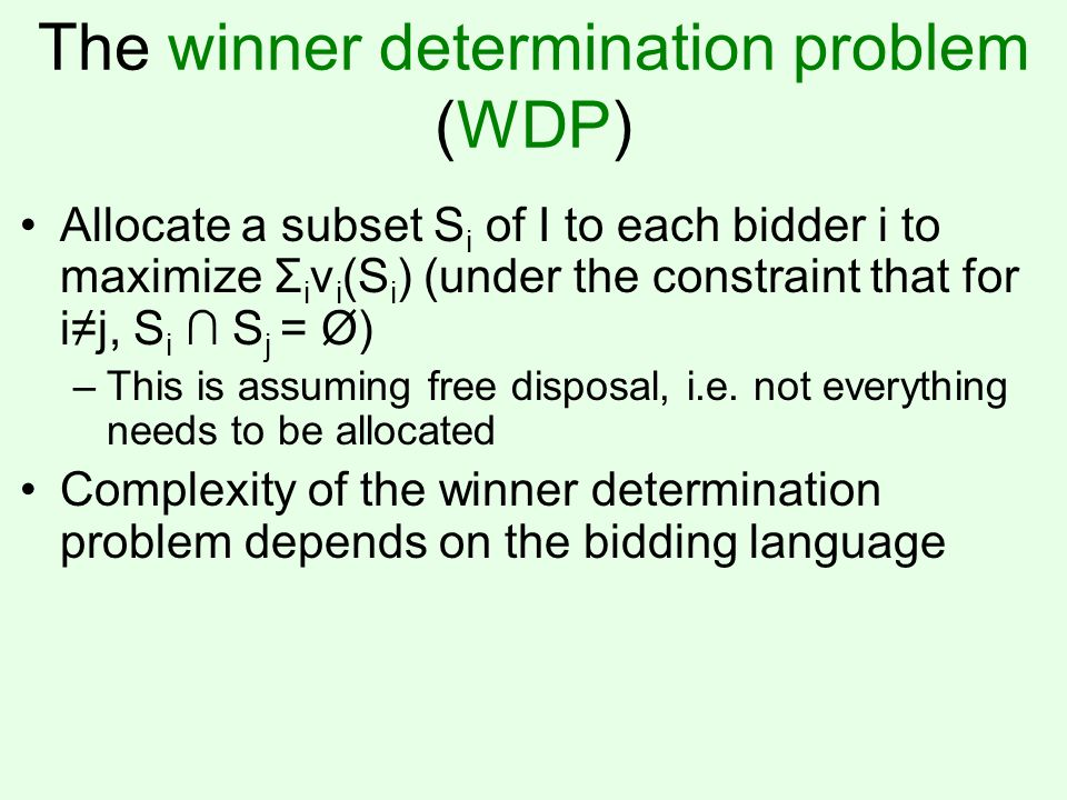 The winner determination problem (WDP) Allocate a subset S i of I to each bidder i to maximize Σ i v i (S i ) (under the constraint that for i≠j, S i ∩ S j = Ø) –This is assuming free disposal, i.e.