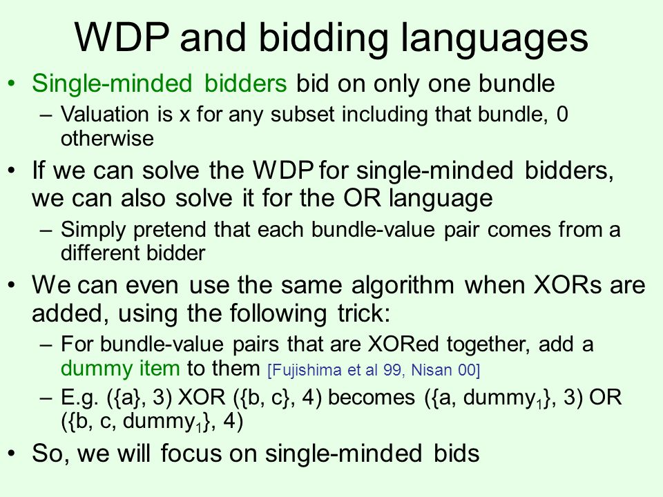 WDP and bidding languages Single-minded bidders bid on only one bundle –Valuation is x for any subset including that bundle, 0 otherwise If we can solve the WDP for single-minded bidders, we can also solve it for the OR language –Simply pretend that each bundle-value pair comes from a different bidder We can even use the same algorithm when XORs are added, using the following trick: –For bundle-value pairs that are XORed together, add a dummy item to them [Fujishima et al 99, Nisan 00] –E.g.