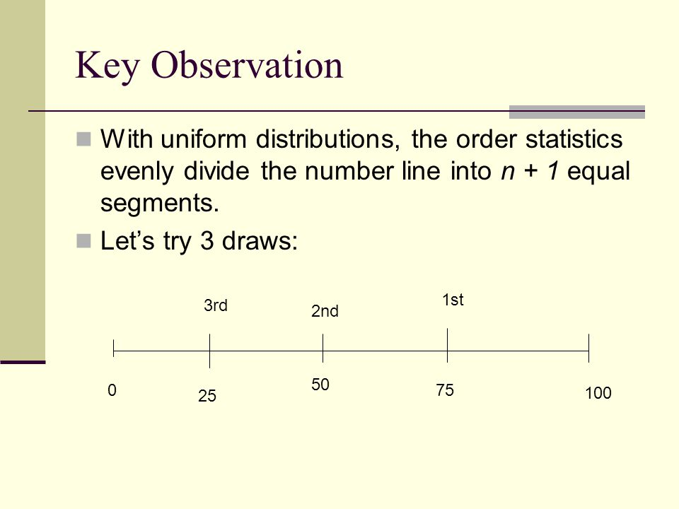 Key Observation With uniform distributions, the order statistics evenly divide the number line into n + 1 equal segments.