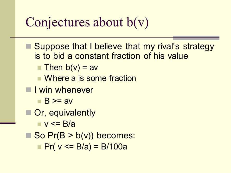 Conjectures about b(v) Suppose that I believe that my rival's strategy is to bid a constant fraction of his value Then b(v) = av Where a is some fraction I win whenever B >= av Or, equivalently v <= B/a So Pr(B > b(v)) becomes: Pr( v <= B/a) = B/100a