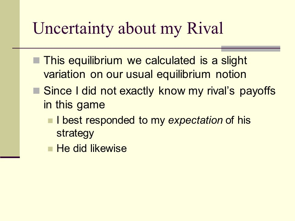 Uncertainty about my Rival This equilibrium we calculated is a slight variation on our usual equilibrium notion Since I did not exactly know my rival's payoffs in this game I best responded to my expectation of his strategy He did likewise