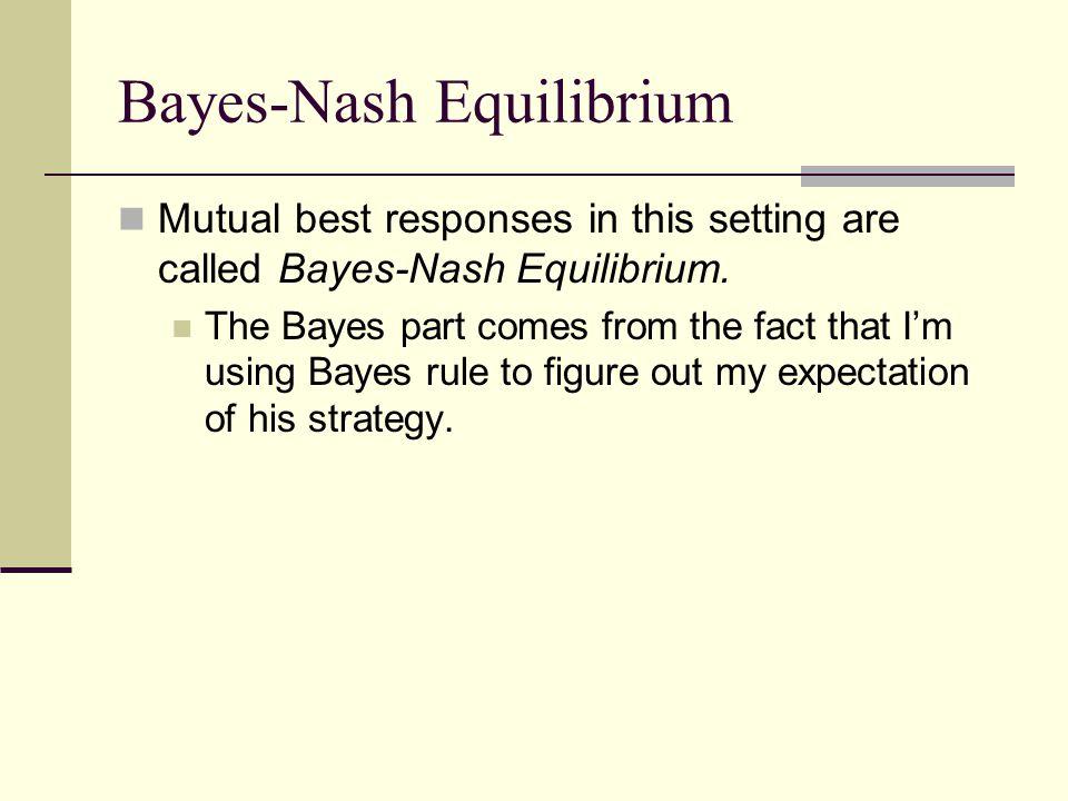 Bayes-Nash Equilibrium Mutual best responses in this setting are called Bayes-Nash Equilibrium.