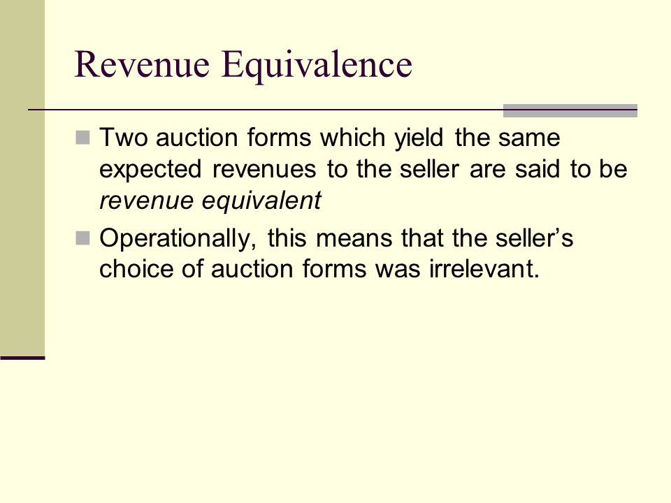Revenue Equivalence Two auction forms which yield the same expected revenues to the seller are said to be revenue equivalent Operationally, this means that the seller's choice of auction forms was irrelevant.