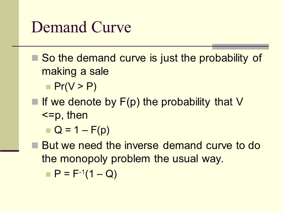 Demand Curve So the demand curve is just the probability of making a sale Pr(V > P) If we denote by F(p) the probability that V <=p, then Q = 1 – F(p) But we need the inverse demand curve to do the monopoly problem the usual way.