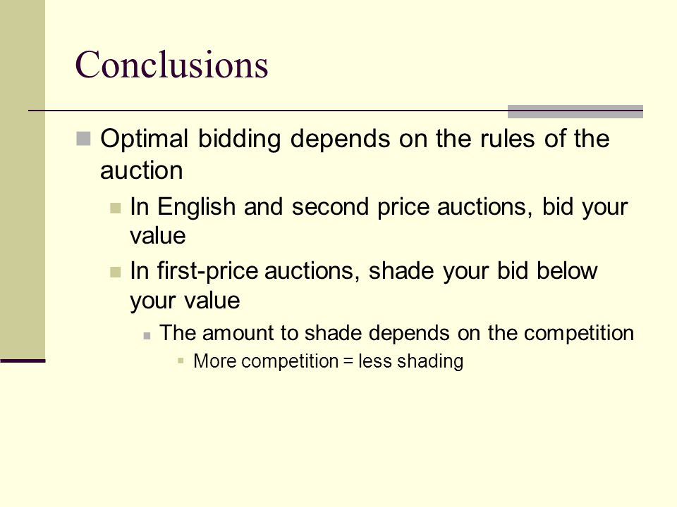 Conclusions Optimal bidding depends on the rules of the auction In English and second price auctions, bid your value In first-price auctions, shade your bid below your value The amount to shade depends on the competition  More competition = less shading