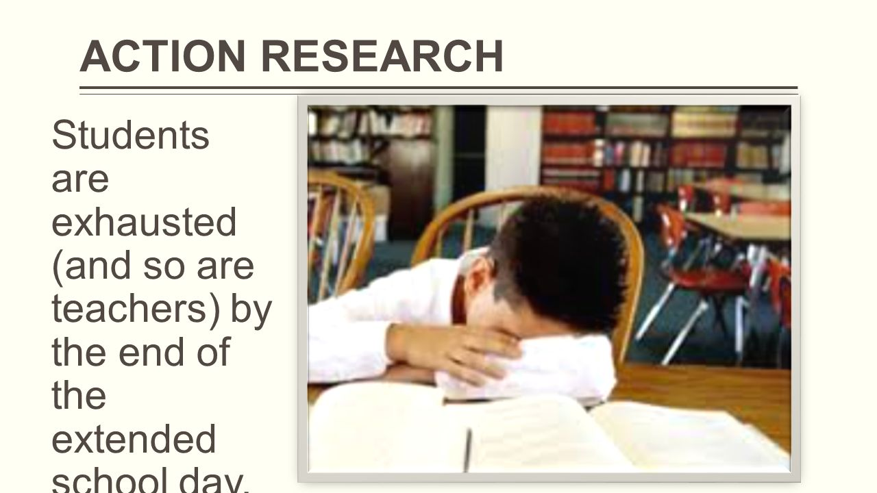 Students are exhausted (and so are teachers) by the end of the extended school day. ACTION RESEARCH