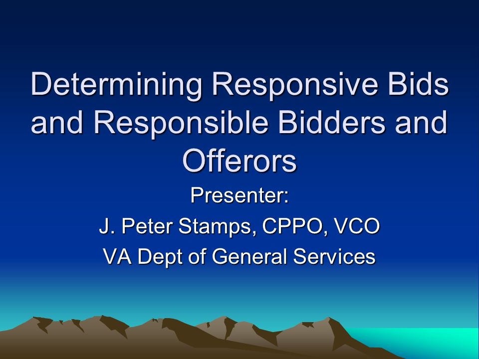 Determining Responsive Bids and Responsible Bidders and Offerors Presenter: J.