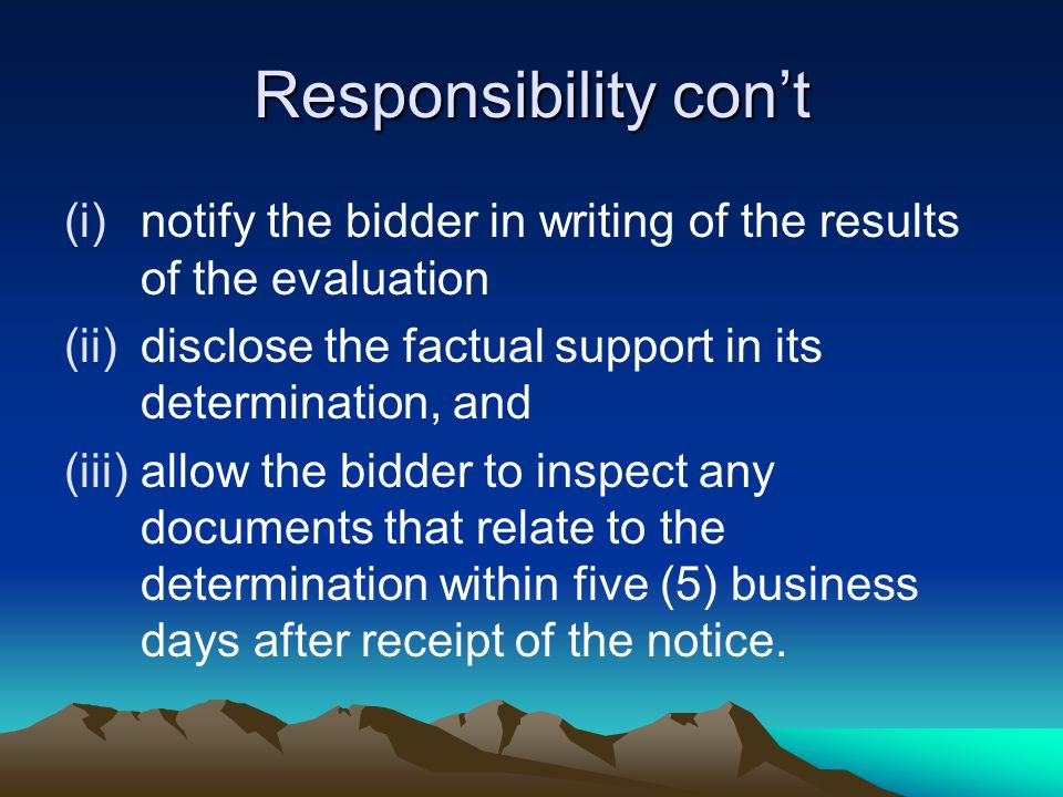 Responsibility con't (i)notify the bidder in writing of the results of the evaluation (ii)disclose the factual support in its determination, and (iii)allow the bidder to inspect any documents that relate to the determination within five (5) business days after receipt of the notice.