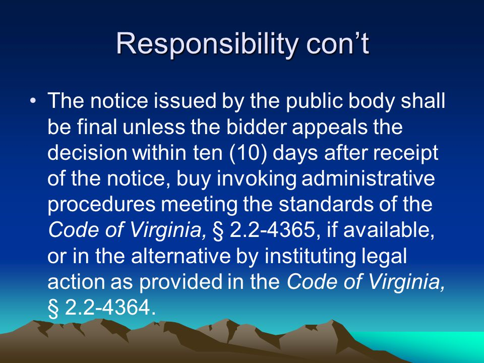 Responsibility con't The notice issued by the public body shall be final unless the bidder appeals the decision within ten (10) days after receipt of the notice, buy invoking administrative procedures meeting the standards of the Code of Virginia, § 2.2-4365, if available, or in the alternative by instituting legal action as provided in the Code of Virginia, § 2.2-4364.