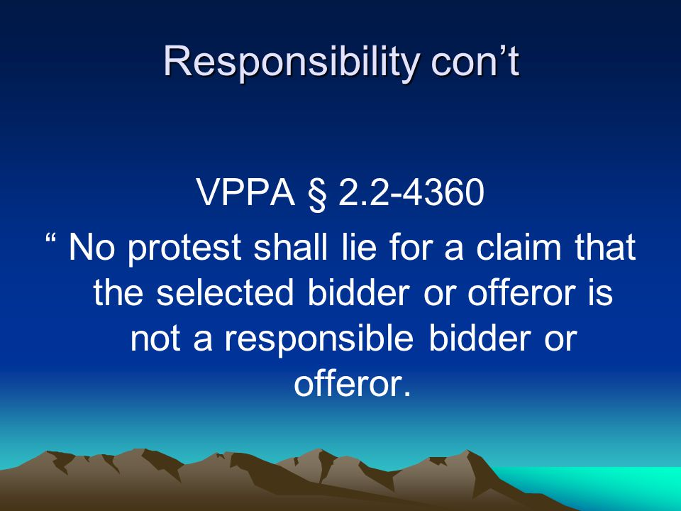 Responsibility con't VPPA § 2.2-4360 No protest shall lie for a claim that the selected bidder or offeror is not a responsible bidder or offeror.