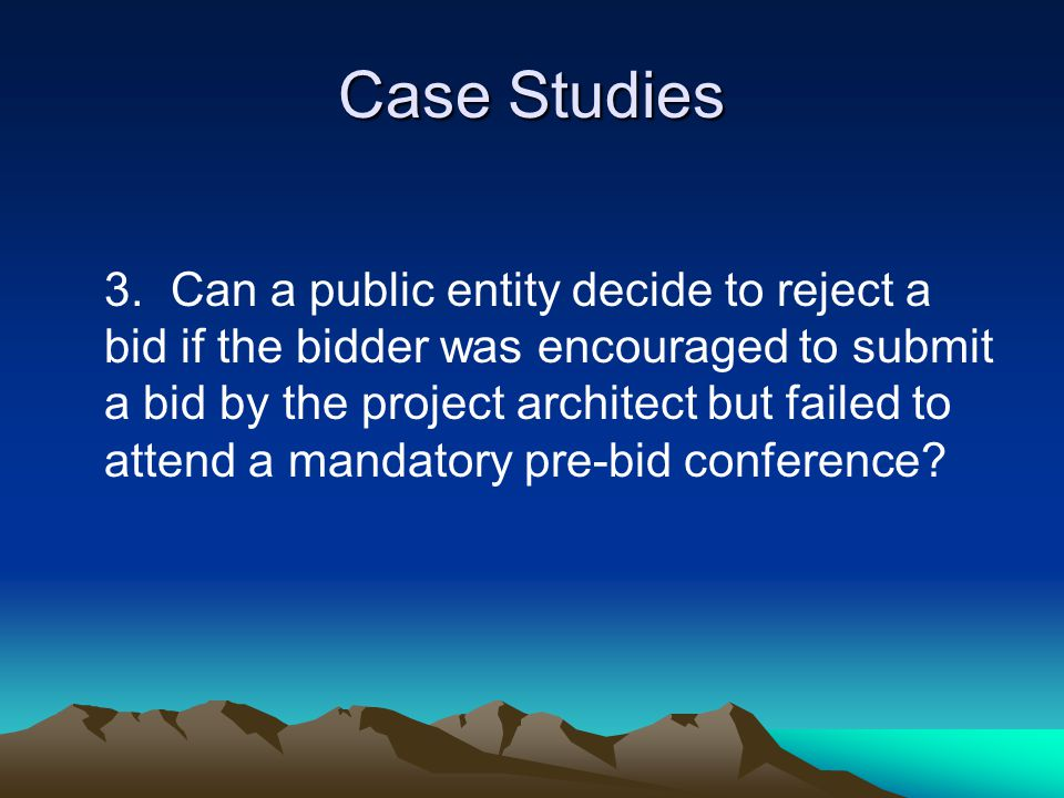 Case Studies 3.Can a public entity decide to reject a bid if the bidder was encouraged to submit a bid by the project architect but failed to attend a mandatory pre-bid conference