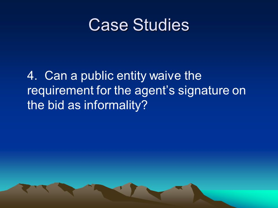 Case Studies 4.Can a public entity waive the requirement for the agent's signature on the bid as informality