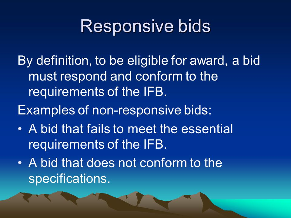Responsive bids By definition, to be eligible for award, a bid must respond and conform to the requirements of the IFB.