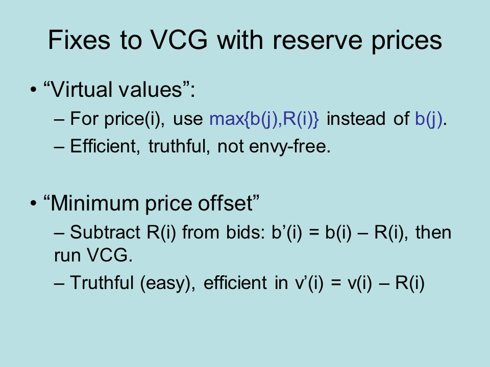 Fixes to VCG with reserve prices Virtual values : – For price(i), use max{b(j),R(i)} instead of b(j).