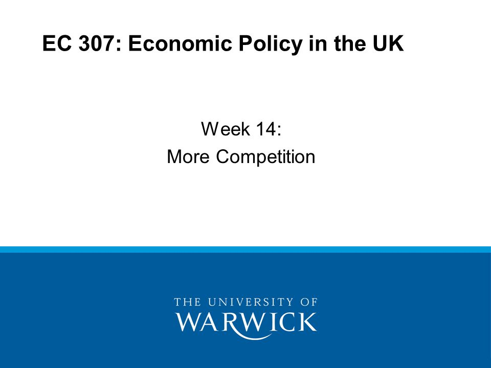 EC 307: Economic Policy in the UK Week 14: More Competition