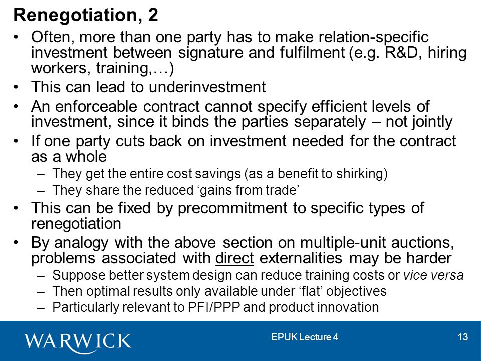 EPUK Lecture 413 Renegotiation, 2 Often, more than one party has to make relation-specific investment between signature and fulfilment (e.g. R&D, hiri