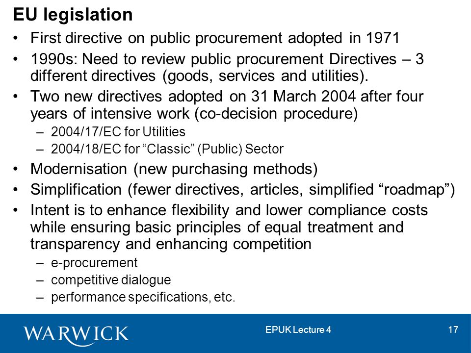EPUK Lecture 417 EU legislation First directive on public procurement adopted in 1971 1990s: Need to review public procurement Directives – 3 differen