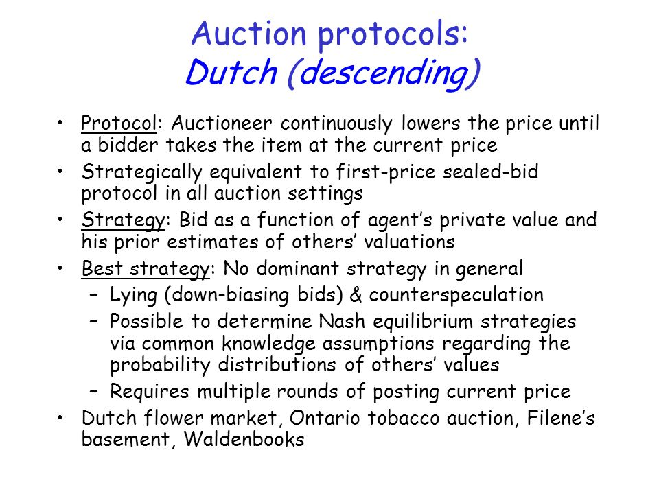 Auction protocols: Dutch (descending) Protocol: Auctioneer continuously lowers the price until a bidder takes the item at the current price Strategically equivalent to first-price sealed-bid protocol in all auction settings Strategy: Bid as a function of agent's private value and his prior estimates of others' valuations Best strategy: No dominant strategy in general –Lying (down-biasing bids) & counterspeculation –Possible to determine Nash equilibrium strategies via common knowledge assumptions regarding the probability distributions of others' values –Requires multiple rounds of posting current price Dutch flower market, Ontario tobacco auction, Filene's basement, Waldenbooks