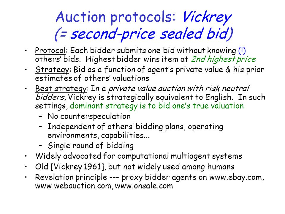 Auction protocols: Vickrey (= second-price sealed bid) Protocol: Each bidder submits one bid without knowing (!) others' bids.