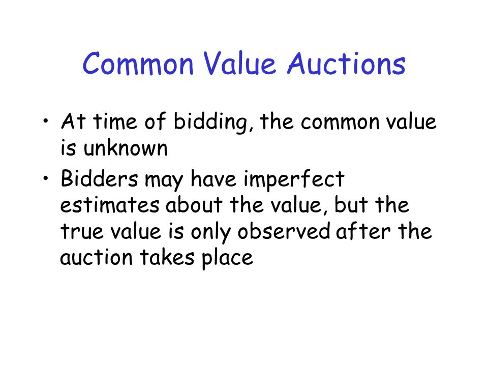 Common Value Auctions At time of bidding, the common value is unknown Bidders may have imperfect estimates about the value, but the true value is only observed after the auction takes place