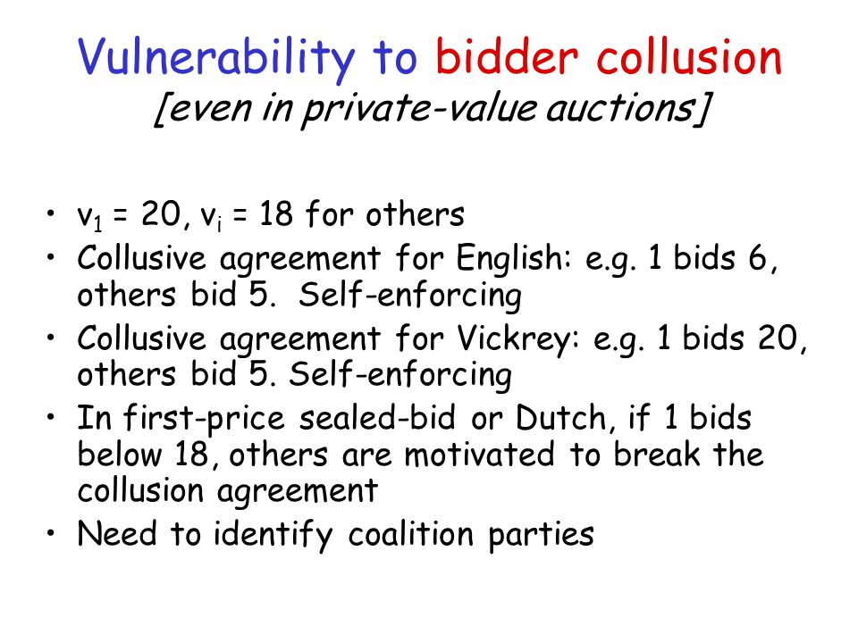 Vulnerability to bidder collusion [even in private-value auctions] v 1 = 20, v i = 18 for others Collusive agreement for English: e.g.