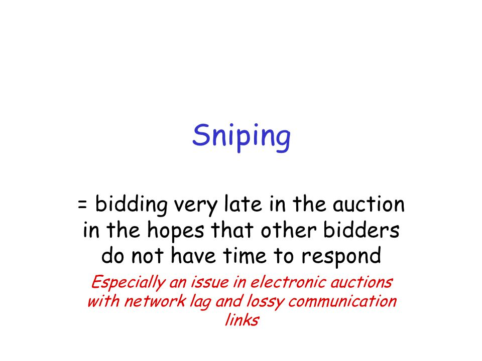 Sniping = bidding very late in the auction in the hopes that other bidders do not have time to respond Especially an issue in electronic auctions with network lag and lossy communication links