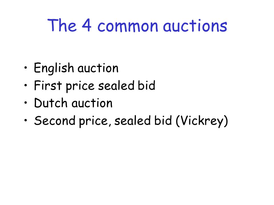 The 4 common auctions English auction First price sealed bid Dutch auction Second price, sealed bid (Vickrey)