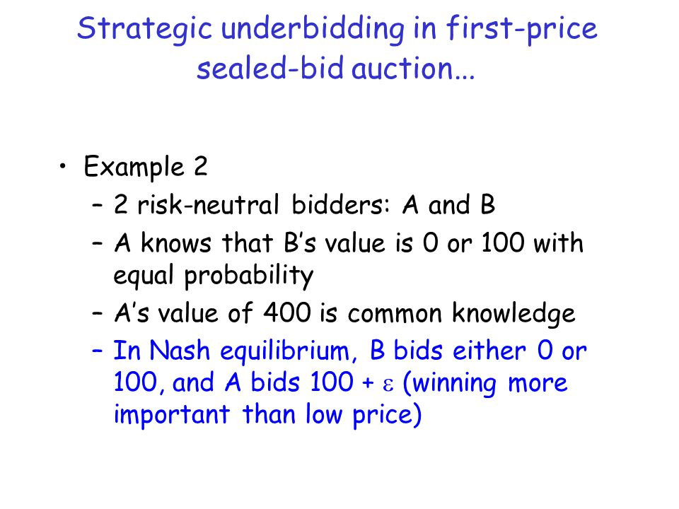 Strategic underbidding in first-price sealed-bid auction … Example 2 –2 risk-neutral bidders: A and B –A knows that B's value is 0 or 100 with equal probability –A's value of 400 is common knowledge –In Nash equilibrium, B bids either 0 or 100, and A bids 100 +  (winning more important than low price)