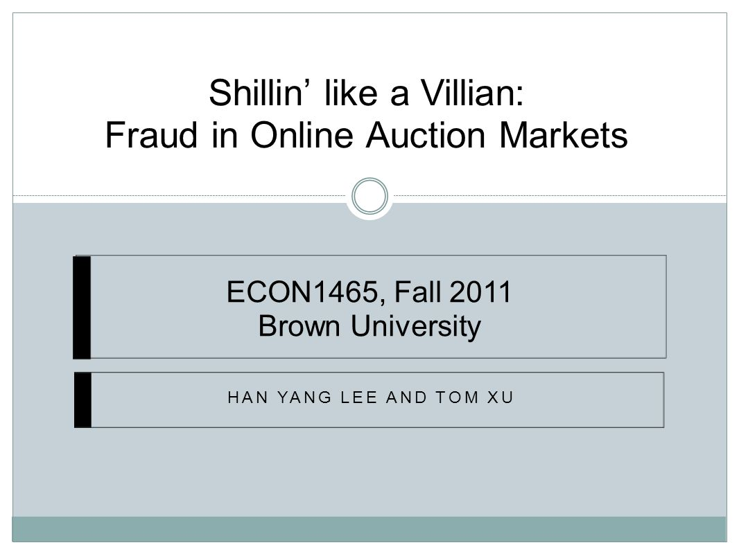 Shillin' like a Villian: Fraud in Online Auction Markets HAN YANG LEE AND TOM XU ECON1465, Fall 2011 Brown University