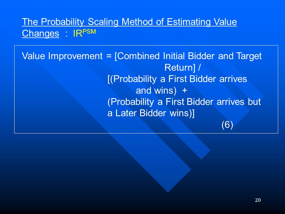 20 The Probability Scaling Method of Estimating Value Changes : IR PSM Value Improvement = [Combined Initial Bidder and Target Return] / [(Probability a First Bidder arrives and wins) + (Probability a First Bidder arrives but a Later Bidder wins)] (6)