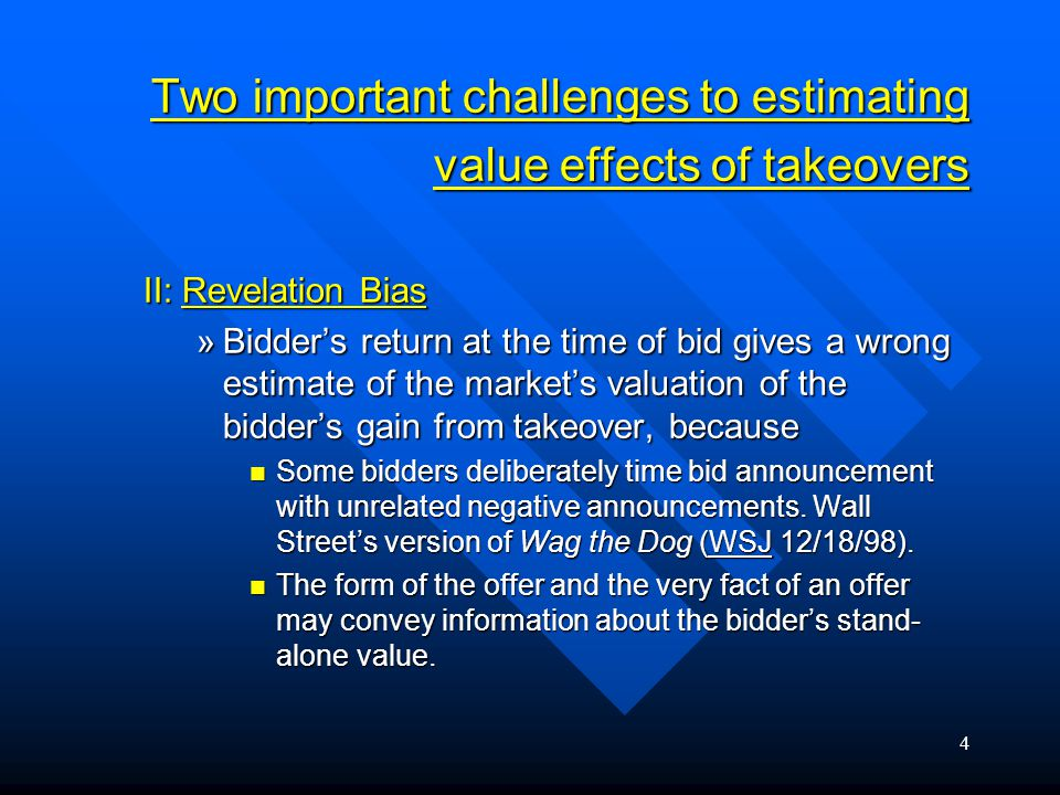 4 Two important challenges to estimating value effects of takeovers II: Revelation Bias »Bidder's return at the time of bid gives a wrong estimate of the market's valuation of the bidder's gain from takeover, because Some bidders deliberately time bid announcement with unrelated negative announcements.