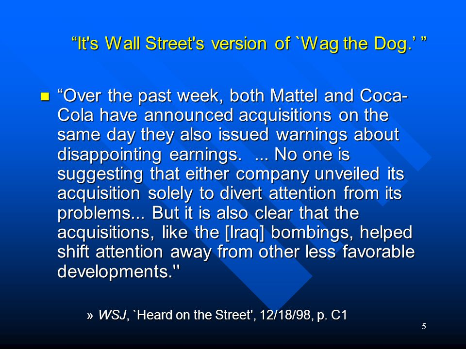 5 It s Wall Street s version of `Wag the Dog.' Over the past week, both Mattel and Coca- Cola have announced acquisitions on the same day they also issued warnings about disappointing earnings....
