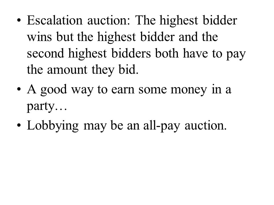 Escalation auction: The highest bidder wins but the highest bidder and the second highest bidders both have to pay the amount they bid.