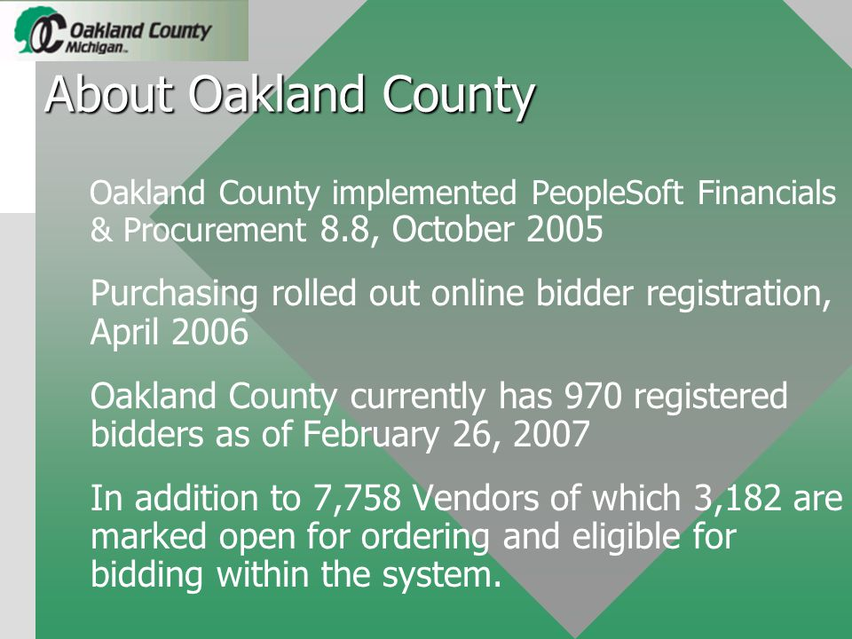 About Oakland County Oakland County implemented PeopleSoft Financials & Procurement 8.8, October 2005 Purchasing rolled out online bidder registration, April 2006 Oakland County currently has 970 registered bidders as of February 26, 2007 In addition to 7,758 Vendors of which 3,182 are marked open for ordering and eligible for bidding within the system.