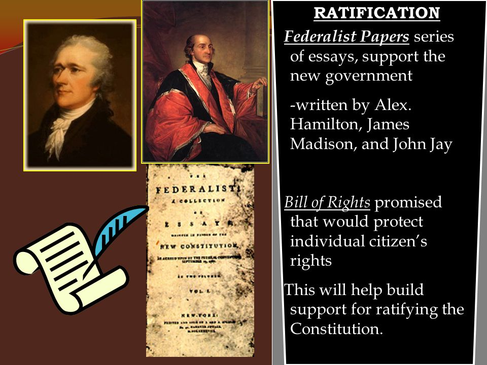 RATIFICATION Federalist Papers series of essays, support the new government -written by Alex.