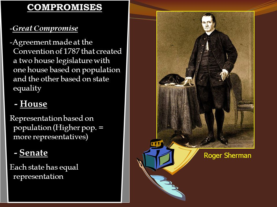 COMPROMISES - Great Compromise -Agreement made at the Convention of 1787 that created a two house legislature with one house based on population and t